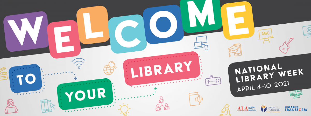 Logo for National Library Week 2021, text reads Welcome to your library April 4 to 10, 2021 sponsored by ALA, Library Champions and Libraries Transform
